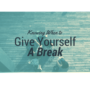 Knowing When To Give Yourself A Break