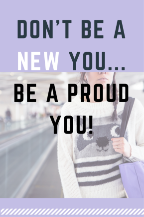 Don't Make A New You, Be A Proud You…